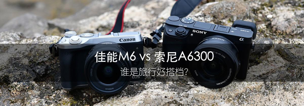 佳能M6 vs 索尼A6300 谁是旅行好搭档?