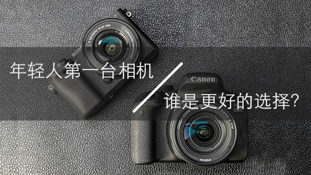 年轻人的第一台相机 谁是更好的选择?